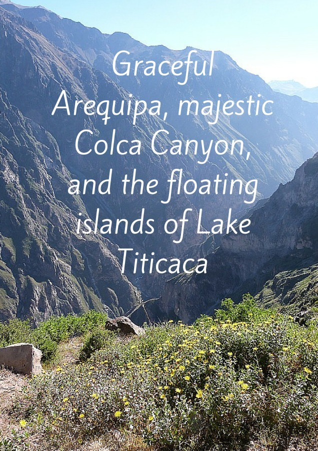 Graceful Arequipa, majestic Colca Canyon and the floating islands of Lake Titicaca
