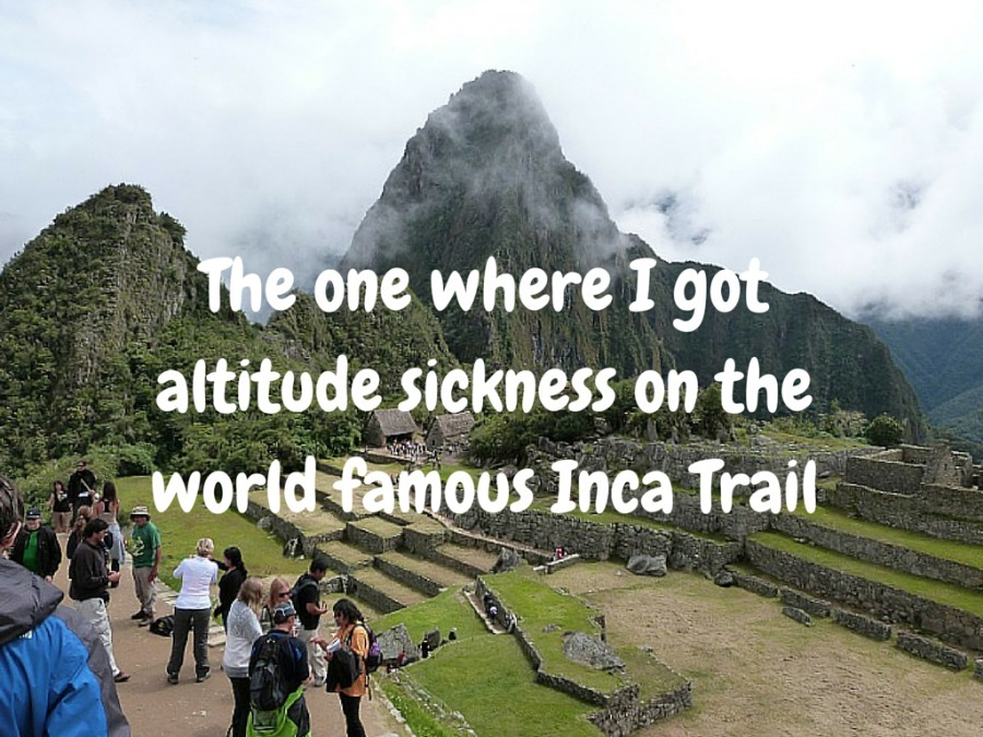 The one where I got altitude sickness on the world famous Inca Trail