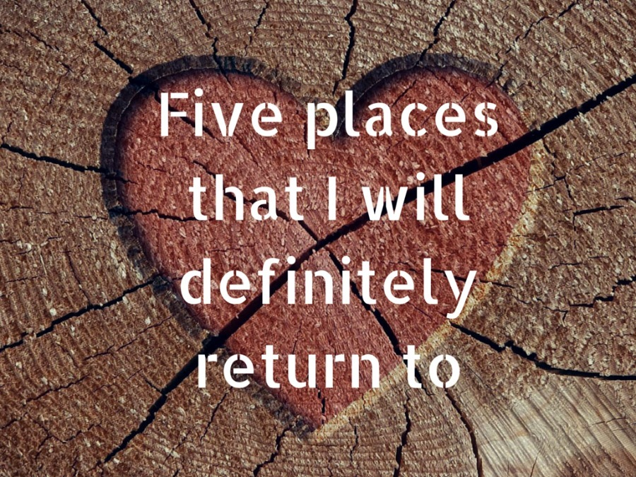 Five places that I will definitely return to