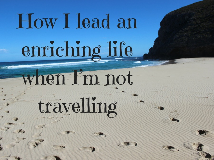 How I lead an enriching life when I'm not travelling