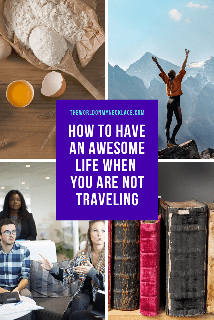 How to Have an Amazing Life When you are not Traveling