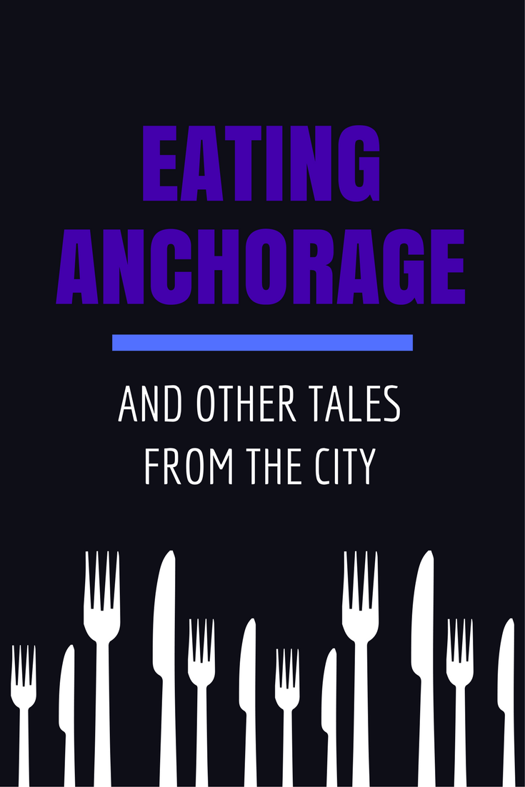 Eating Anchorage Alaska and Other Tales