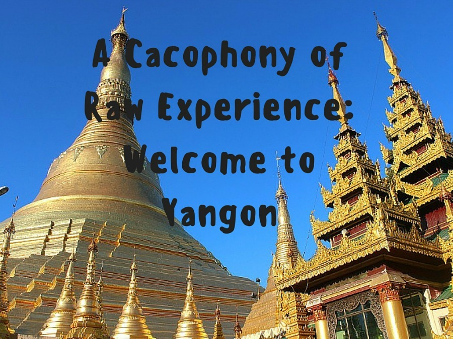 A Cacophony of Raw Experience- Welcome to Yangon