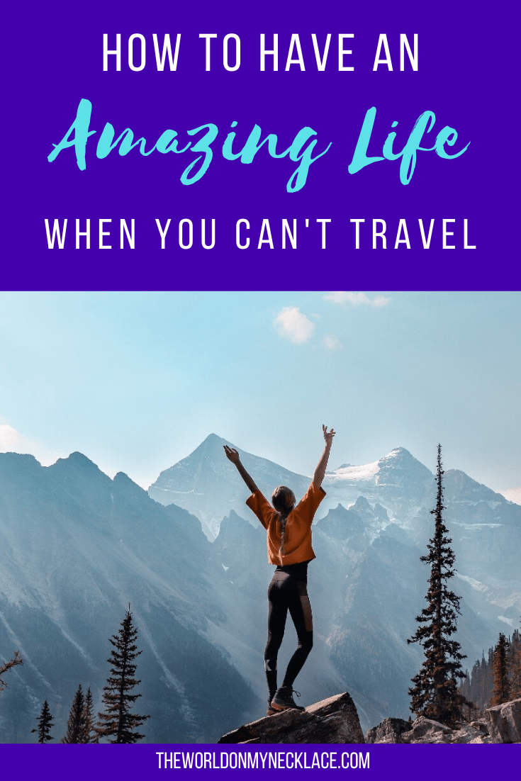 How to Have an Amazing Life When you Can't Travel